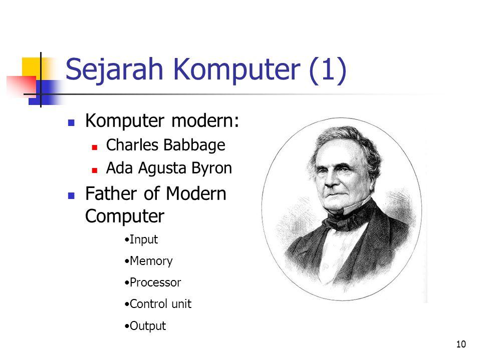10 Sejarah Komputer (1)  Komputer modern:  Charles Babbage  Ada Agusta Byron  Father of Modern Computer •Input •Memory •Processor •Control unit •O