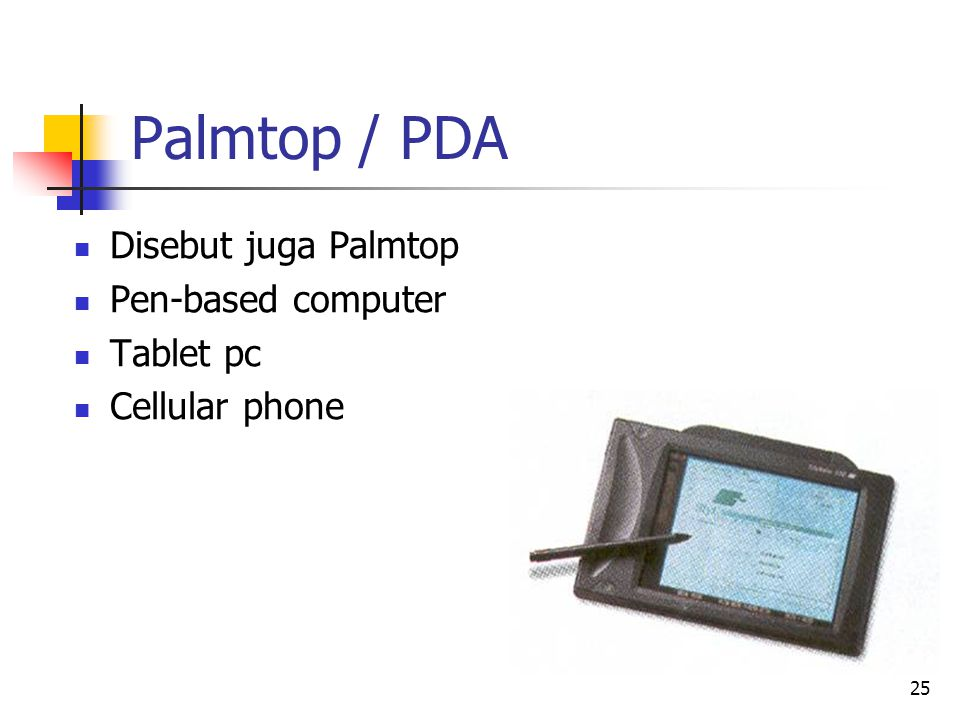 25 Palmtop / PDA  Disebut juga Palmtop  Pen-based computer  Tablet pc  Cellular phone