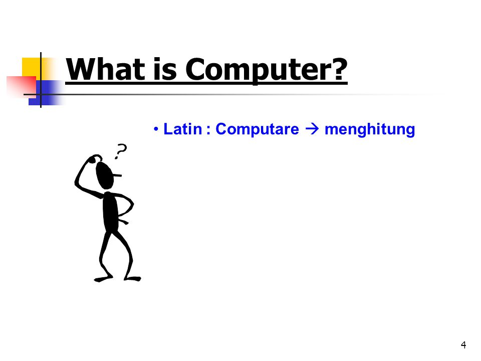 4 What is Computer? • Latin : Computare  menghitung