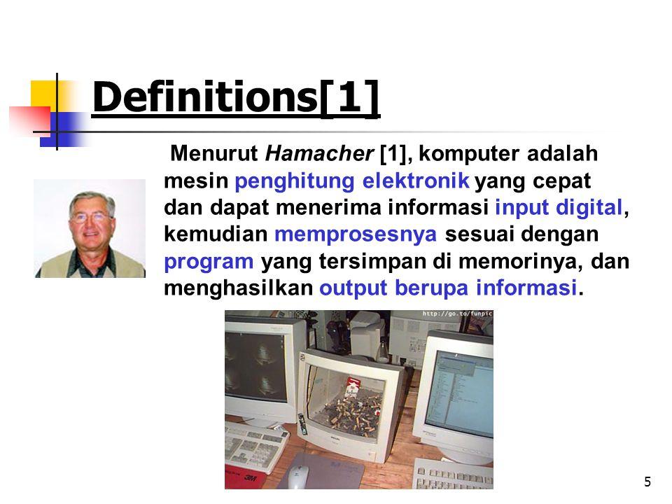 5 Definitions[1] Menurut Hamacher [1], komputer adalah mesin penghitung elektronik yang cepat dan dapat menerima informasi input digital, kemudian memprosesnya sesuai dengan program yang tersimpan di memorinya, dan menghasilkan output berupa informasi.