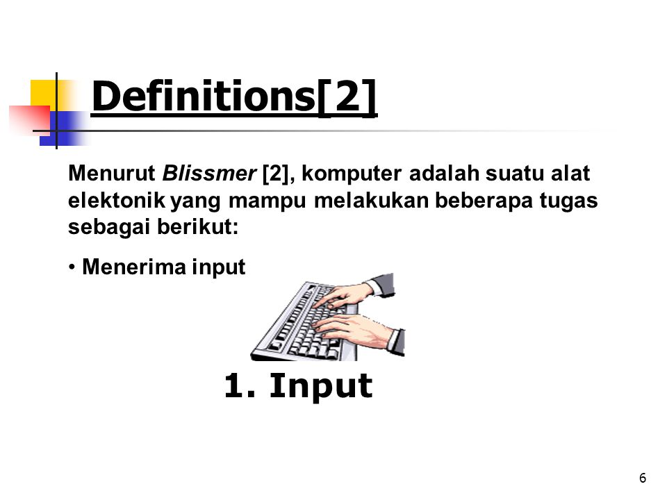 6 Definitions[2] Menurut Blissmer [2], komputer adalah suatu alat elektonik yang mampu melakukan beberapa tugas sebagai berikut: • Menerima input 1. I