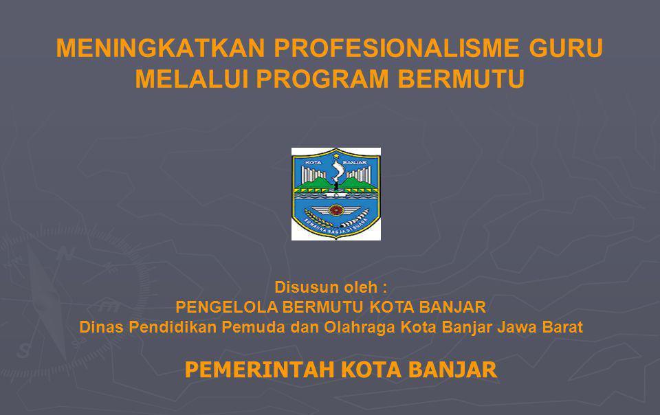 MENINGKATKAN PROFESIONALISME GURU MELALUI PROGRAM BERMUTU PEMERINTAH KOTA BANJAR Disusun oleh : PENGELOLA BERMUTU KOTA BANJAR Dinas Pendidikan Pemuda dan Olahraga Kota Banjar Jawa Barat