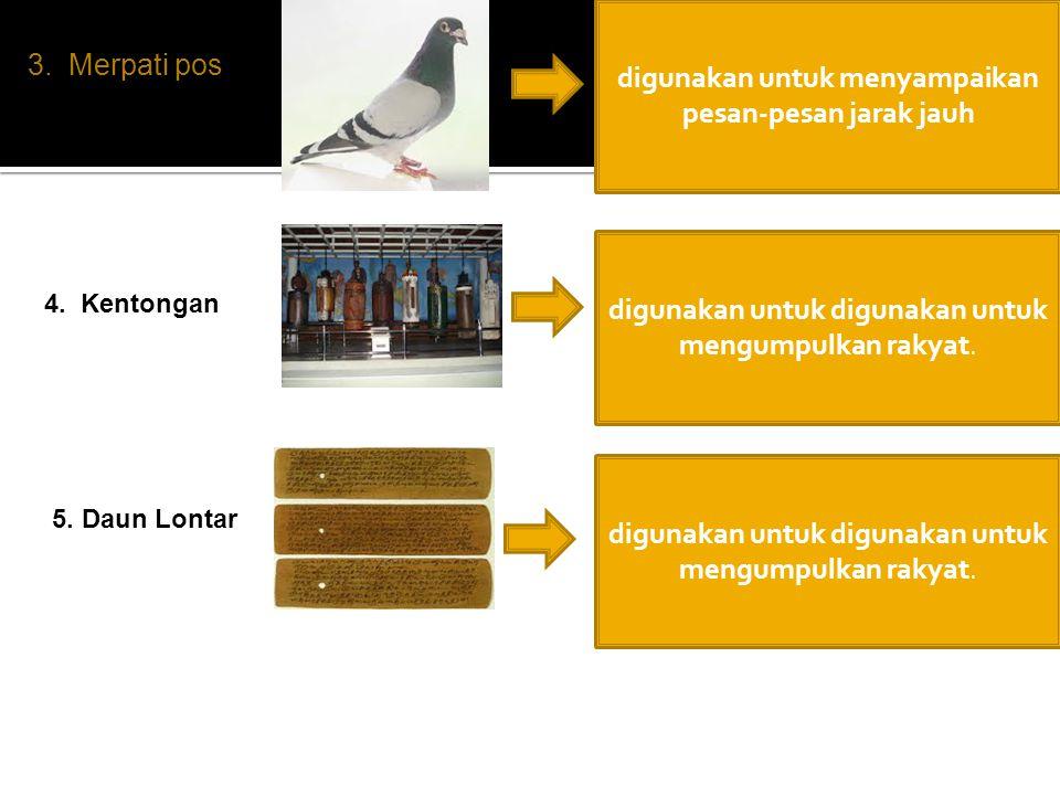 3. Merpati pos digunakan untuk menyampaikan pesan-pesan jarak jauh 4. Kentongan digunakan untuk digunakan untuk mengumpulkan rakyat. 5. Daun Lontar di