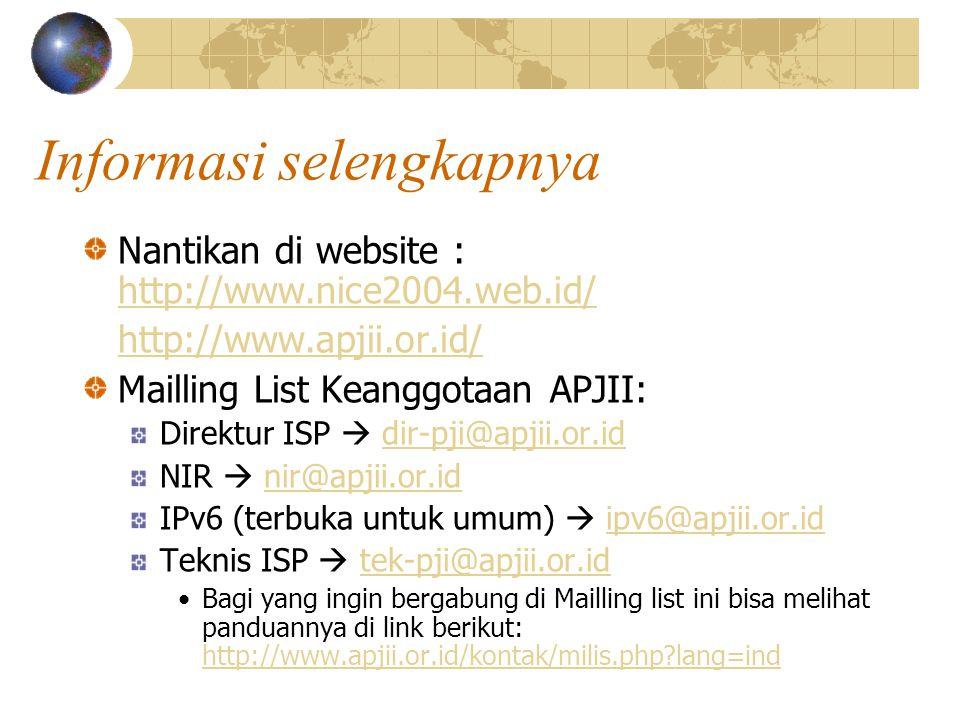 Informasi selengkapnya Nantikan di website : http://www.nice2004.web.id/ http://www.nice2004.web.id/ http://www.apjii.or.id/ Mailling List Keanggotaan APJII: Direktur ISP  dir-pji@apjii.or.iddir-pji@apjii.or.id NIR  nir@apjii.or.idnir@apjii.or.id IPv6 (terbuka untuk umum)  ipv6@apjii.or.idipv6@apjii.or.id Teknis ISP  tek-pji@apjii.or.idtek-pji@apjii.or.id •Bagi yang ingin bergabung di Mailling list ini bisa melihat panduannya di link berikut: http://www.apjii.or.id/kontak/milis.php lang=ind http://www.apjii.or.id/kontak/milis.php lang=ind