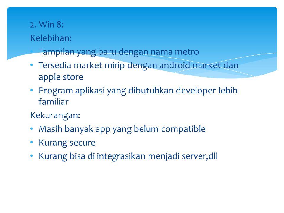 2. Win 8: Kelebihan: • Tampilan yang baru dengan nama metro • Tersedia market mirip dengan android market dan apple store • Program aplikasi yang dibu