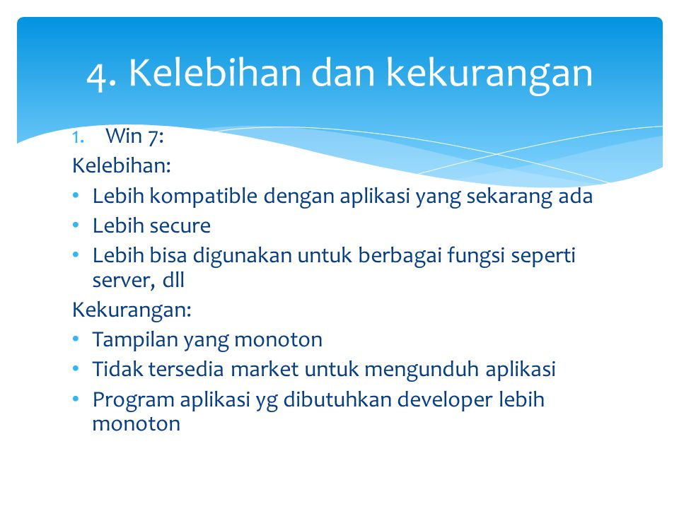 1.Win 7: Kelebihan: • Lebih kompatible dengan aplikasi yang sekarang ada • Lebih secure • Lebih bisa digunakan untuk berbagai fungsi seperti server, dll Kekurangan: • Tampilan yang monoton • Tidak tersedia market untuk mengunduh aplikasi • Program aplikasi yg dibutuhkan developer lebih monoton 4.