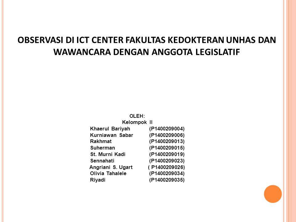 OBSERVASI DI ICT CENTER FAKULTAS KEDOKTERAN UNHAS DAN WAWANCARA DENGAN ANGGOTA LEGISLATIF OLEH: Kelompok II Khaerul Bariyah(P1400209004) Kurniawan Sabar(P1400209006) Rakhmat(P1400209013) Suherman (P1400209015) St.