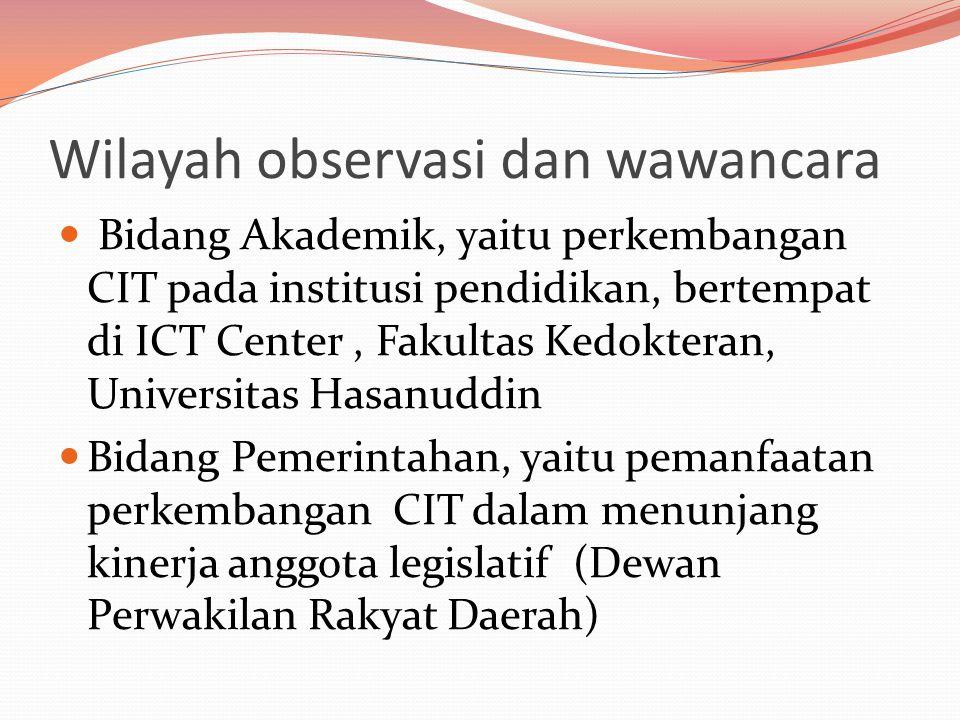 Wilayah observasi dan wawancara  Bidang Akademik, yaitu perkembangan CIT pada institusi pendidikan, bertempat di ICT Center, Fakultas Kedokteran, Universitas Hasanuddin  Bidang Pemerintahan, yaitu pemanfaatan perkembangan CIT dalam menunjang kinerja anggota legislatif (Dewan Perwakilan Rakyat Daerah)