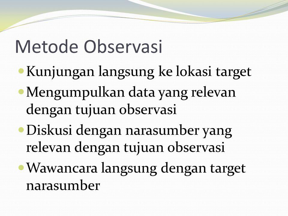 Metode Observasi  Kunjungan langsung ke lokasi target  Mengumpulkan data yang relevan dengan tujuan observasi  Diskusi dengan narasumber yang relevan dengan tujuan observasi  Wawancara langsung dengan target narasumber