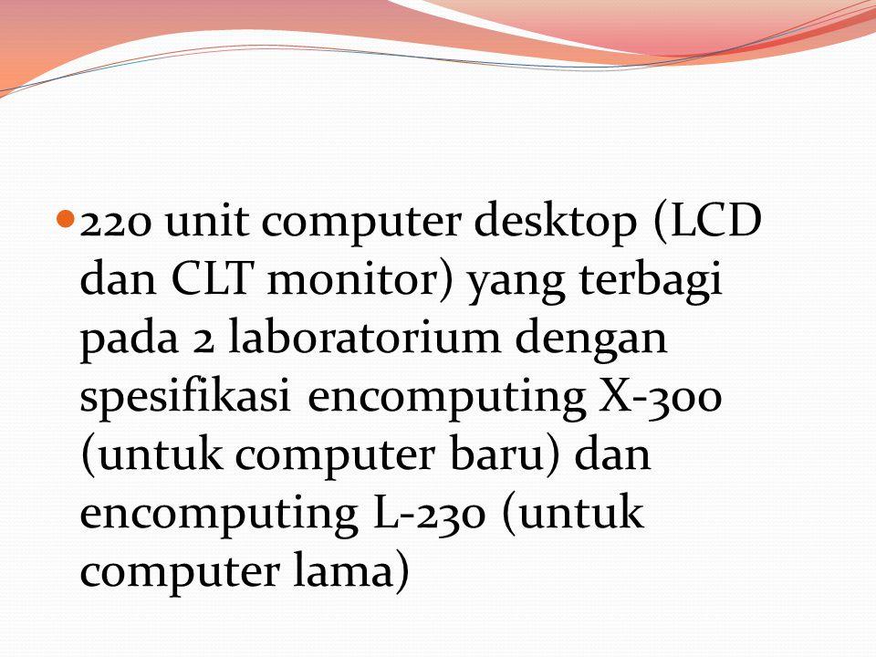  220 unit computer desktop (LCD dan CLT monitor) yang terbagi pada 2 laboratorium dengan spesifikasi encomputing X-300 (untuk computer baru) dan encomputing L-230 (untuk computer lama)