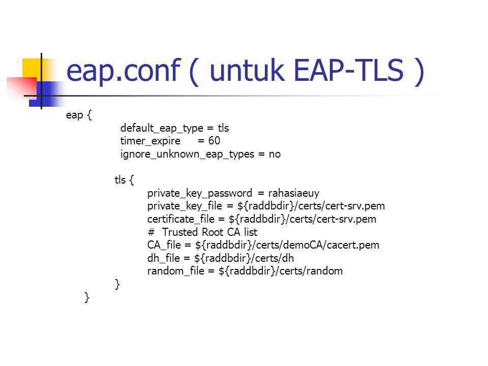 eap.conf ( untuk EAP-TLS ) eap { default_eap_type = tls timer_expire = 60 ignore_unknown_eap_types = no tls { private_key_password = rahasiaeuy privat