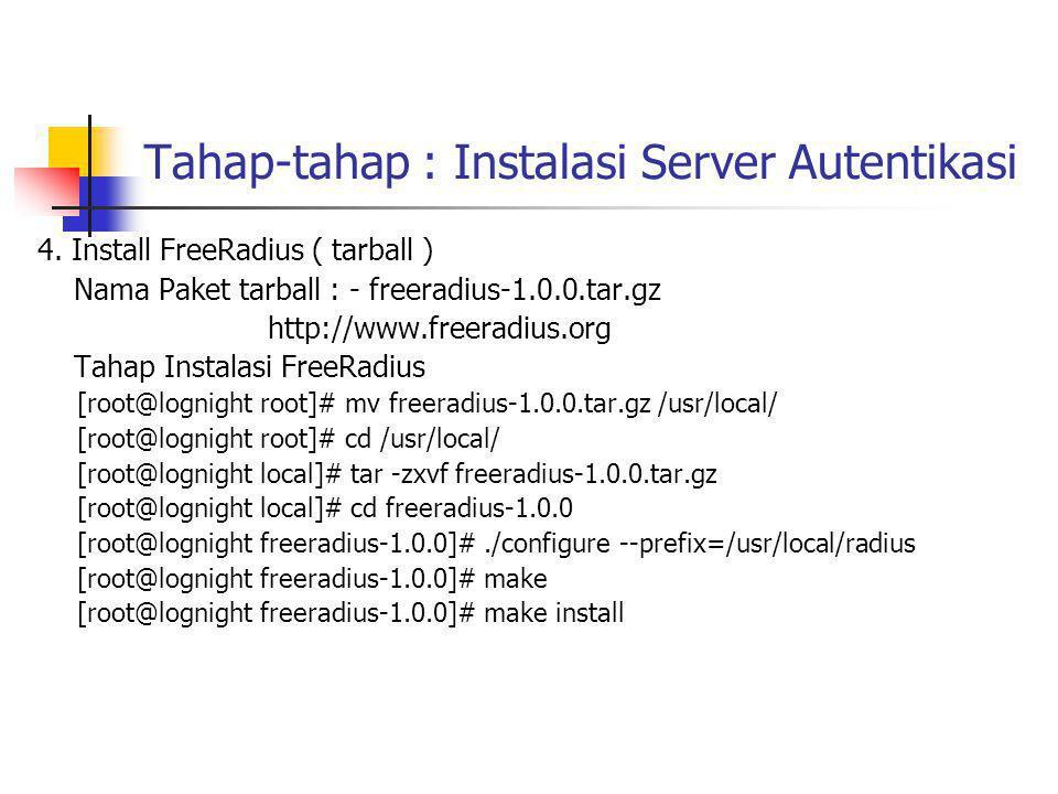 Tahap-tahap : Instalasi Server Autentikasi Menyiapkan database radius di mysql server dengan cara : Pastikan mySQL server aktif [root@lognight freeradius-1.0.0]# /etc/init.d/mysql restart Stopping MySQL Server (pid 1638) [ OK ] Starting MySQL Server [ OK ] [root@lognight freeradius-1.0.0]# mysql -uroot -p radius < src/modules/rlm_sql/drivers/rlm_sql_mysql/db_mysql.sql Untuk mempermudah gunakan MySQL admin seperti phpMyAdmin untuk membuat user khusus menangani database radius..