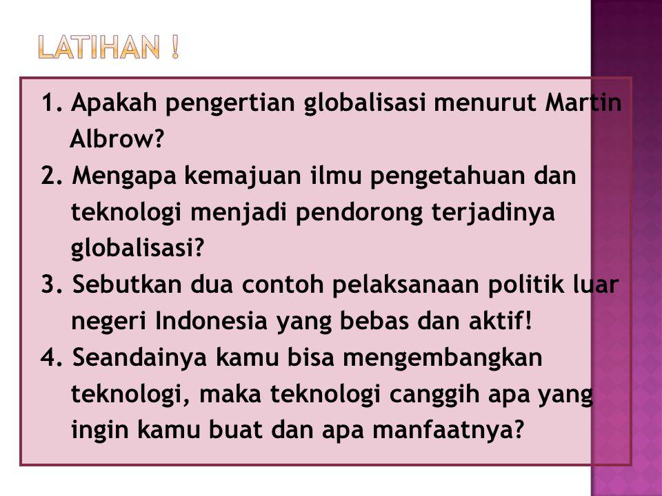1. Apakah pengertian globalisasi menurut Martin Albrow? 2. Mengapa kemajuan ilmu pengetahuan dan teknologi menjadi pendorong terjadinya globalisasi? 3