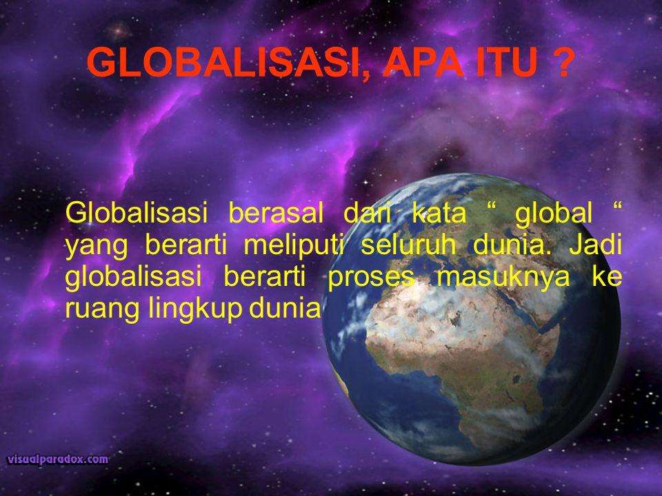 """GLOBALISASI, APA ITU ? Globalisasi berasal dari kata """" global """" yang berarti meliputi seluruh dunia. Jadi globalisasi berarti proses masuknya ke ruang"""