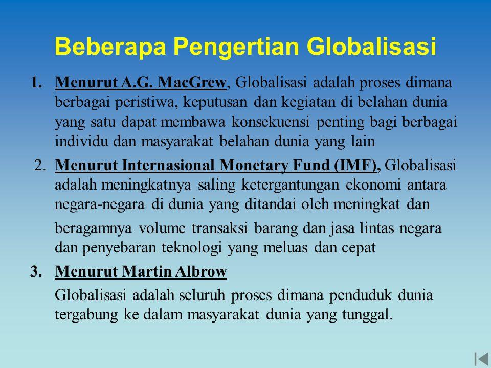 Beberapa Pengertian Globalisasi 1.Menurut A.G. MacGrew, Globalisasi adalah proses dimana berbagai peristiwa, keputusan dan kegiatan di belahan dunia y