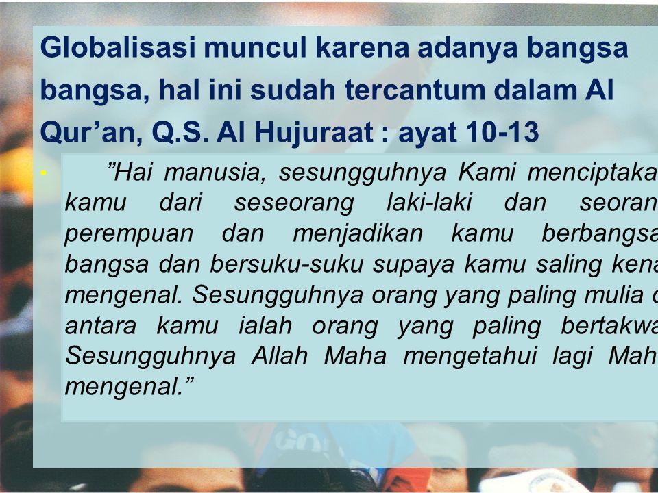 """Globalisasi muncul karena adanya bangsa bangsa, hal ini sudah tercantum dalam Al Qur'an, Q.S. Al Hujuraat : ayat 10-13 • """"Hai manusia, sesungguhnya Ka"""