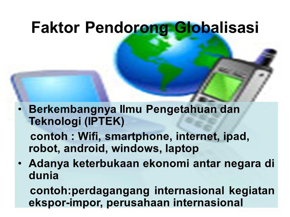 Faktor Pendorong Globalisasi •Berkembangnya Ilmu Pengetahuan dan Teknologi (IPTEK) contoh : Wifi, smartphone, internet, ipad, robot, android, windows,