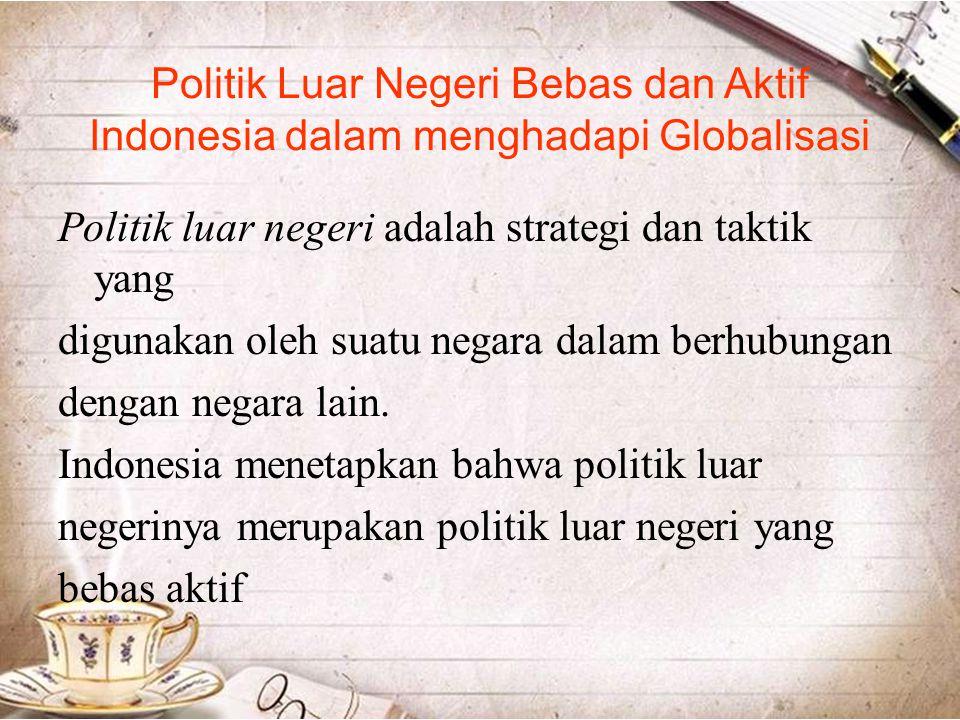 Politik Luar Negeri Bebas dan Aktif Indonesia dalam menghadapi Globalisasi Politik luar negeri adalah strategi dan taktik yang digunakan oleh suatu ne