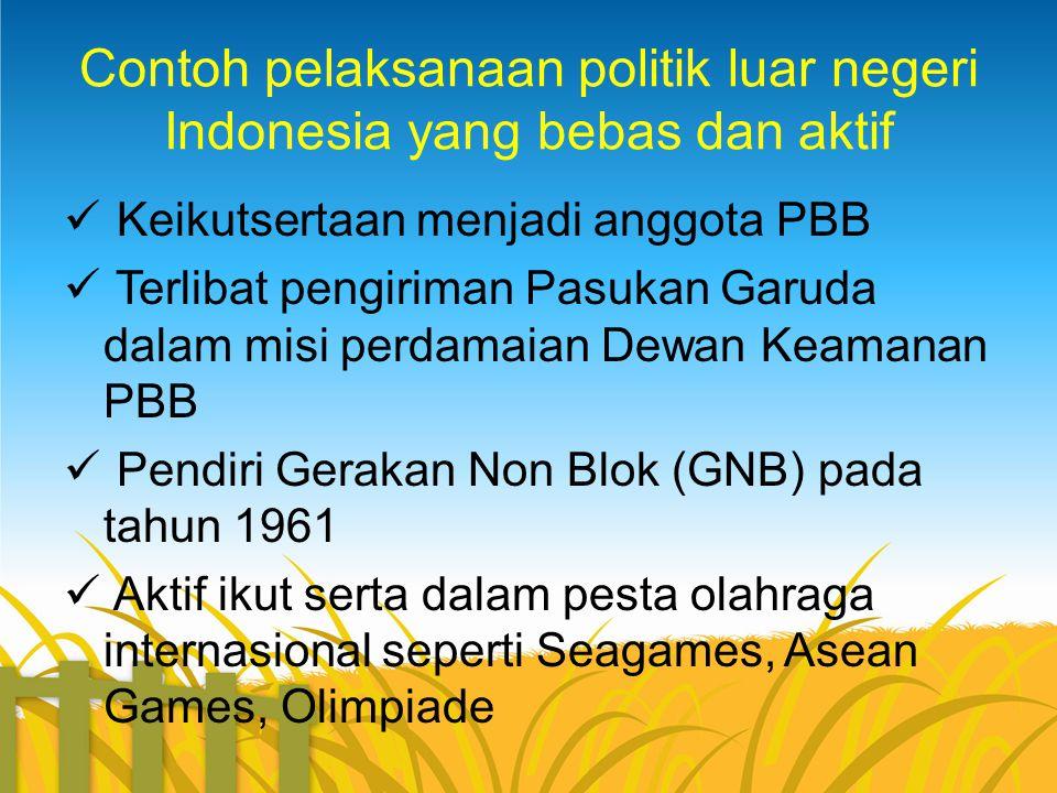 Contoh pelaksanaan politik luar negeri Indonesia yang bebas dan aktif  Keikutsertaan menjadi anggota PBB  Terlibat pengiriman Pasukan Garuda dalam m