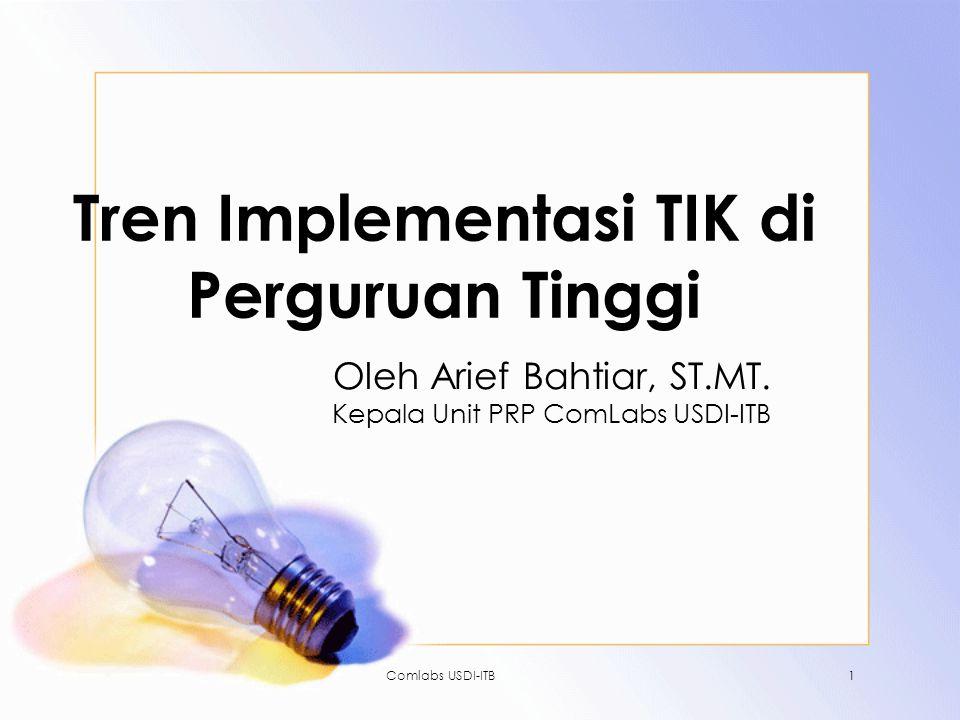 Comlabs USDI-ITB1 Tren Implementasi TIK di Perguruan Tinggi Oleh Arief Bahtiar, ST.MT. Kepala Unit PRP ComLabs USDI-ITB