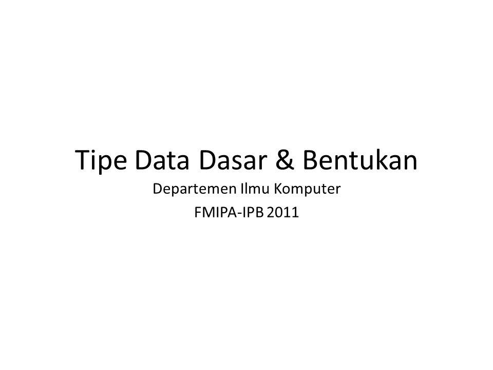 Tipe Data Dasar & Bentukan Departemen Ilmu Komputer FMIPA-IPB 2011