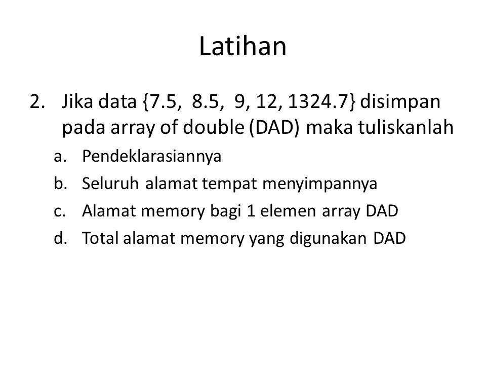 Latihan 2.Jika data {7.5, 8.5, 9, 12, 1324.7} disimpan pada array of double (DAD) maka tuliskanlah a.Pendeklarasiannya b.Seluruh alamat tempat menyimp