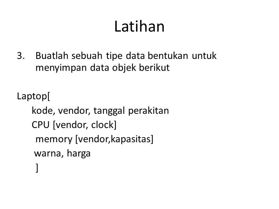 Latihan 3.Buatlah sebuah tipe data bentukan untuk menyimpan data objek berikut Laptop[ kode, vendor, tanggal perakitan CPU [vendor, clock] memory [ven