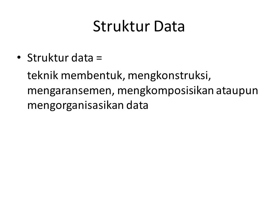 Struktur Data • Struktur data = teknik membentuk, mengkonstruksi, mengaransemen, mengkomposisikan ataupun mengorganisasikan data