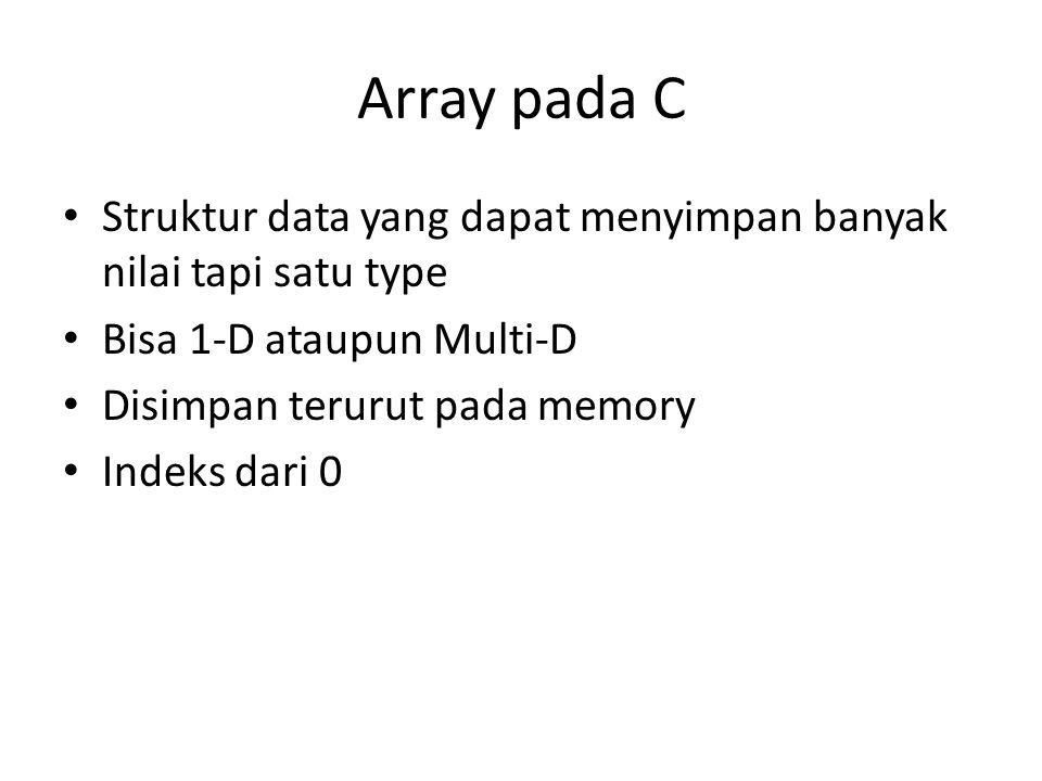 Array pada C • Struktur data yang dapat menyimpan banyak nilai tapi satu type • Bisa 1-D ataupun Multi-D • Disimpan terurut pada memory • Indeks dari
