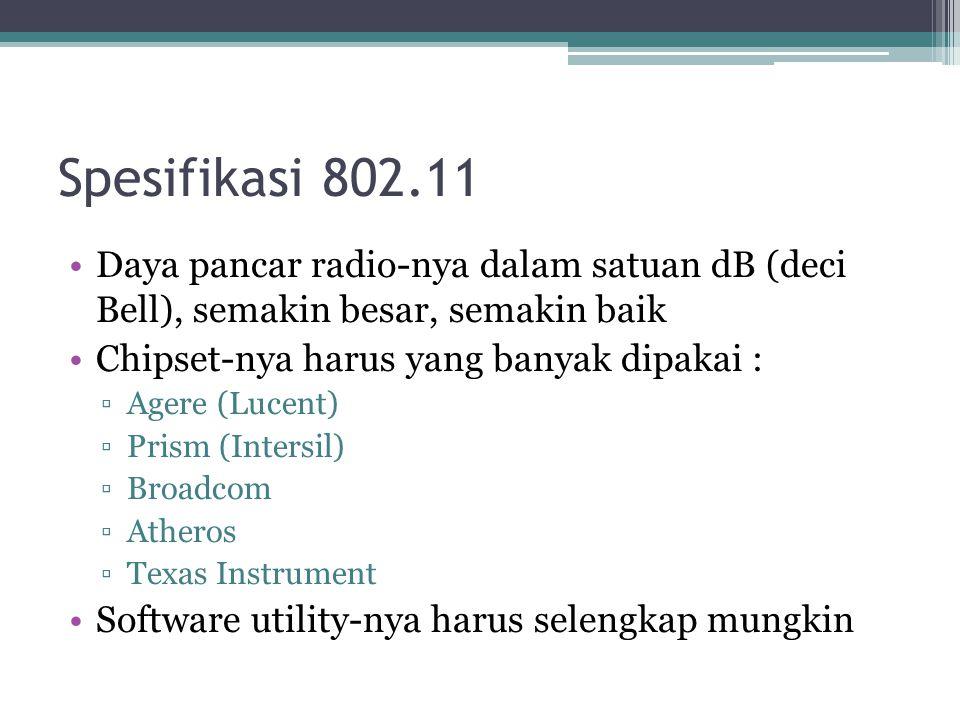 •Daya pancar radio-nya dalam satuan dB (deci Bell), semakin besar, semakin baik •Chipset-nya harus yang banyak dipakai : ▫Agere (Lucent) ▫Prism (Intersil) ▫Broadcom ▫Atheros ▫Texas Instrument •Software utility-nya harus selengkap mungkin Spesifikasi 802.11