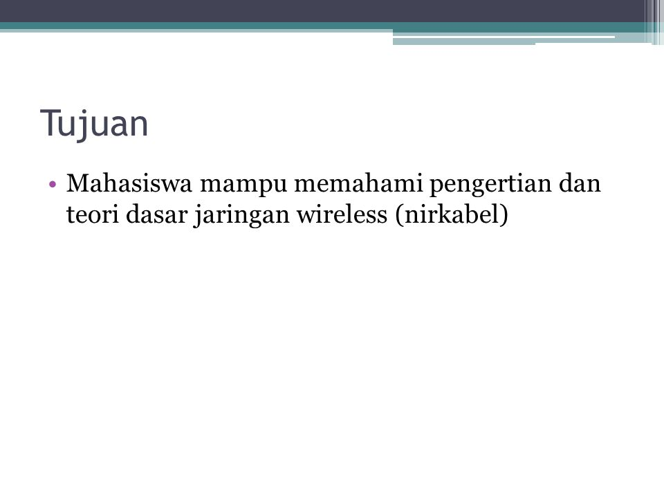 Tujuan •Mahasiswa mampu memahami pengertian dan teori dasar jaringan wireless (nirkabel)