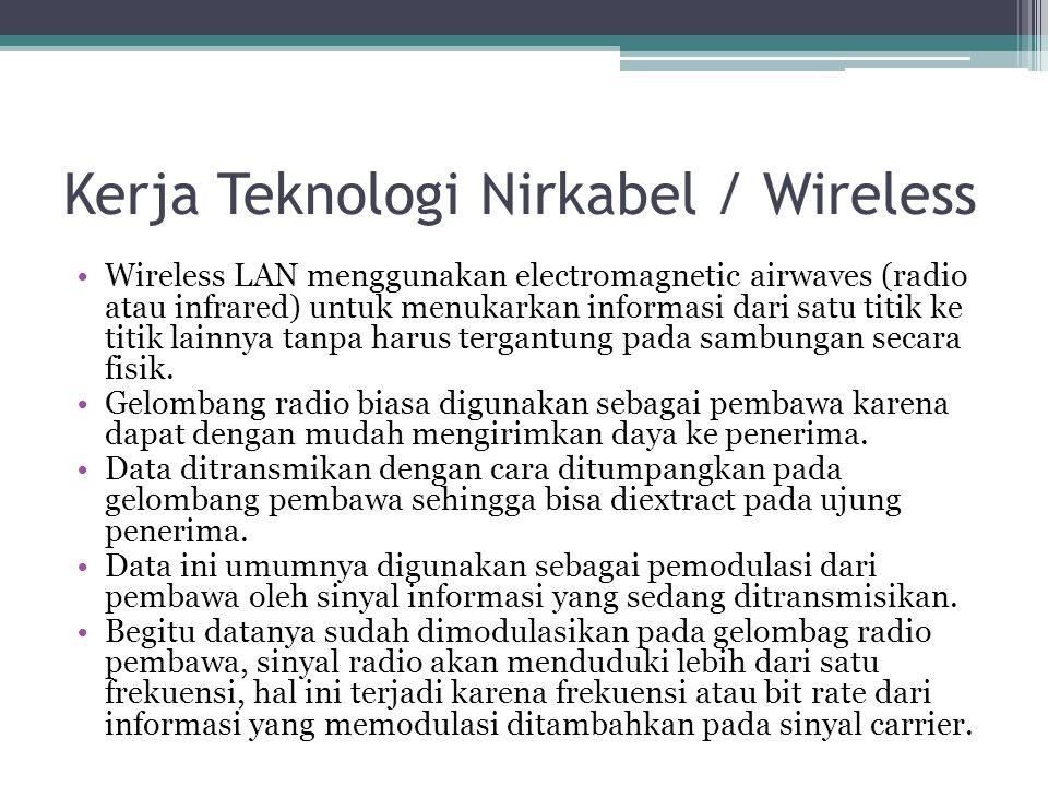 Kerja Teknologi Nirkabel / Wireless •Wireless LAN menggunakan electromagnetic airwaves (radio atau infrared) untuk menukarkan informasi dari satu titik ke titik lainnya tanpa harus tergantung pada sambungan secara fisik.