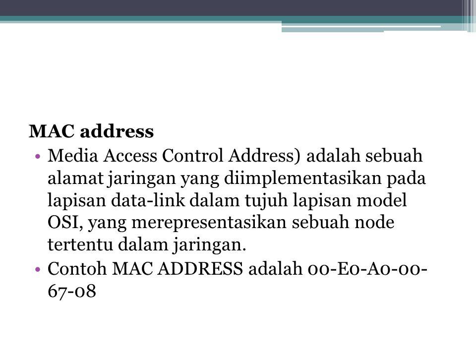 MAC address •Media Access Control Address) adalah sebuah alamat jaringan yang diimplementasikan pada lapisan data-link dalam tujuh lapisan model OSI, yang merepresentasikan sebuah node tertentu dalam jaringan.
