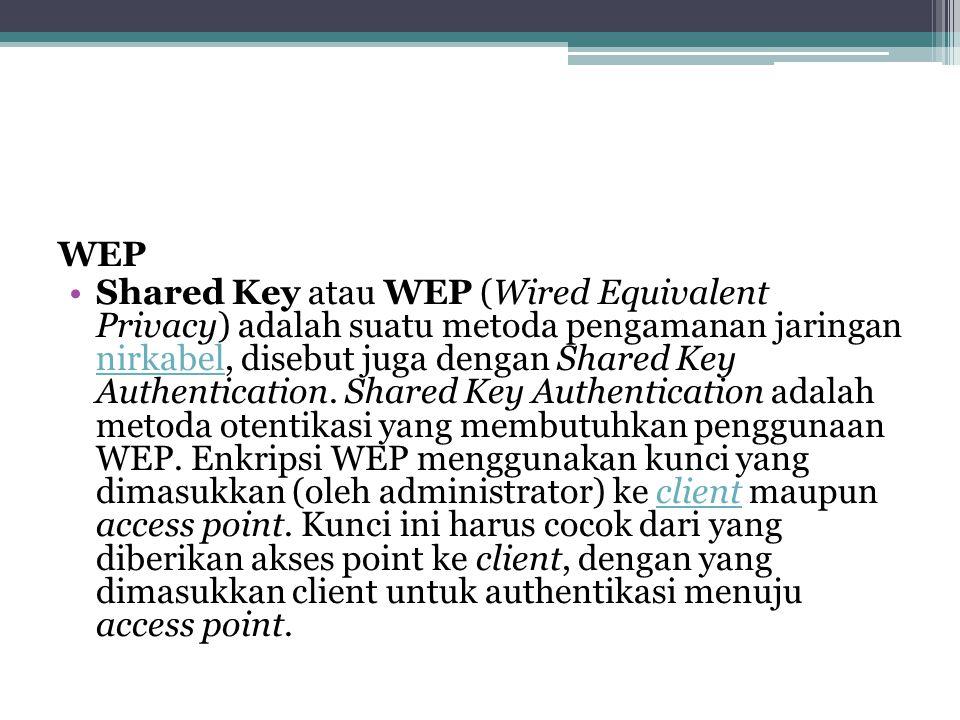 WEP •Shared Key atau WEP (Wired Equivalent Privacy) adalah suatu metoda pengamanan jaringan nirkabel, disebut juga dengan Shared Key Authentication.