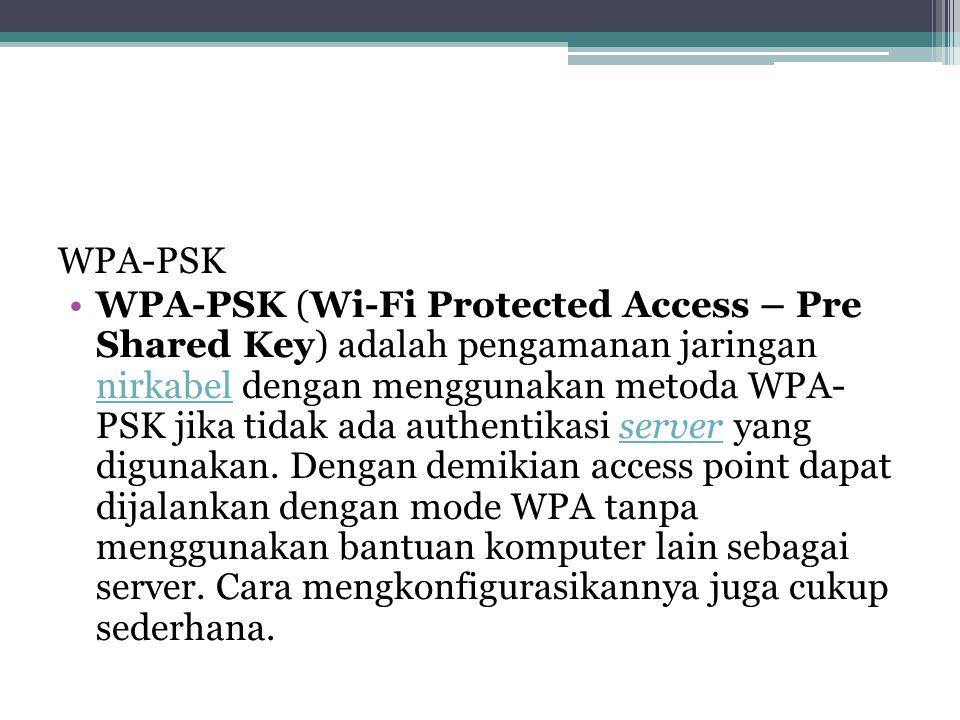 WPA-PSK •WPA-PSK (Wi-Fi Protected Access – Pre Shared Key) adalah pengamanan jaringan nirkabel dengan menggunakan metoda WPA- PSK jika tidak ada authentikasi server yang digunakan.