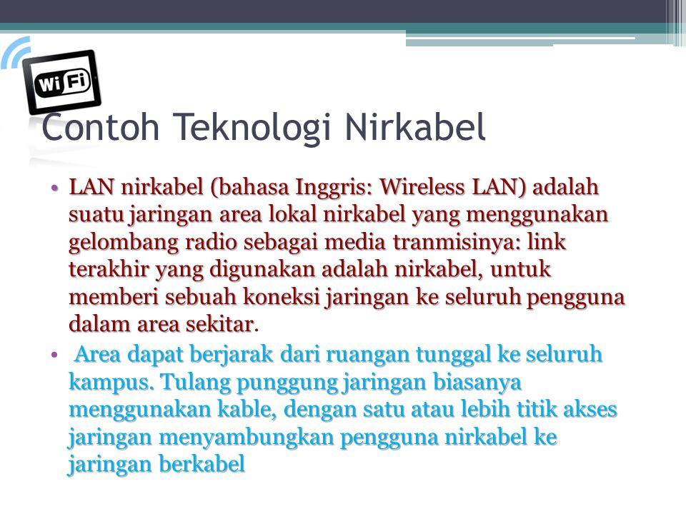 Contoh Teknologi Nirkabel •LAN nirkabel (bahasa Inggris: Wireless LAN) adalah suatu jaringan area lokal nirkabel yang menggunakan gelombang radio sebagai media tranmisinya: link terakhir yang digunakan adalah nirkabel, untuk memberi sebuah koneksi jaringan ke seluruh pengguna dalam area sekitar •LAN nirkabel (bahasa Inggris: Wireless LAN) adalah suatu jaringan area lokal nirkabel yang menggunakan gelombang radio sebagai media tranmisinya: link terakhir yang digunakan adalah nirkabel, untuk memberi sebuah koneksi jaringan ke seluruh pengguna dalam area sekitar.