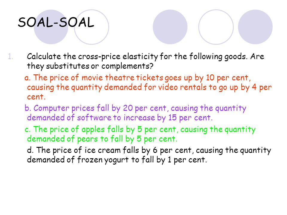 SOAL-SOAL 1.Calculate the cross-price elasticity for the following goods. Are they substitutes or complements? a. The price of movie theatre tickets g