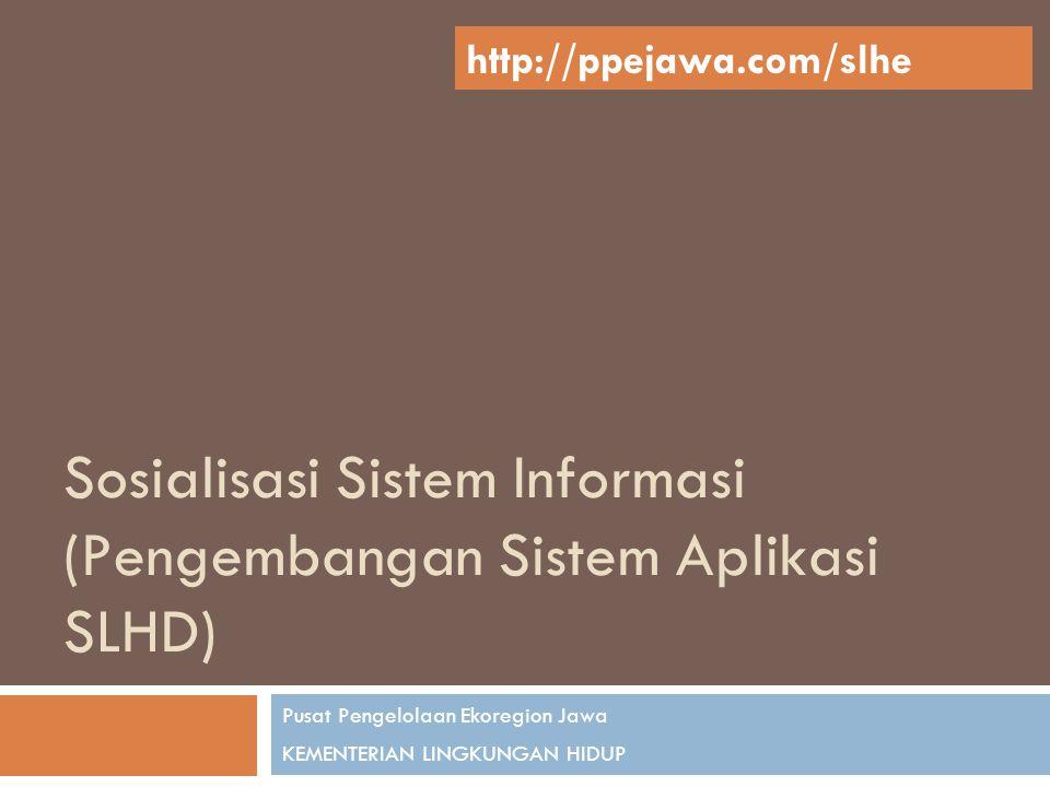 Sosialisasi Sistem Informasi (Pengembangan Sistem Aplikasi SLHD) Pusat Pengelolaan Ekoregion Jawa KEMENTERIAN LINGKUNGAN HIDUP http://ppejawa.com/slhe