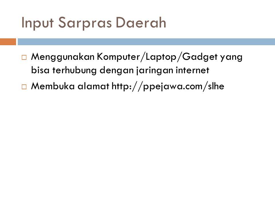 Input Sarpras Daerah  Menggunakan Komputer/Laptop/Gadget yang bisa terhubung dengan jaringan internet  Membuka alamat http://ppejawa.com/slhe