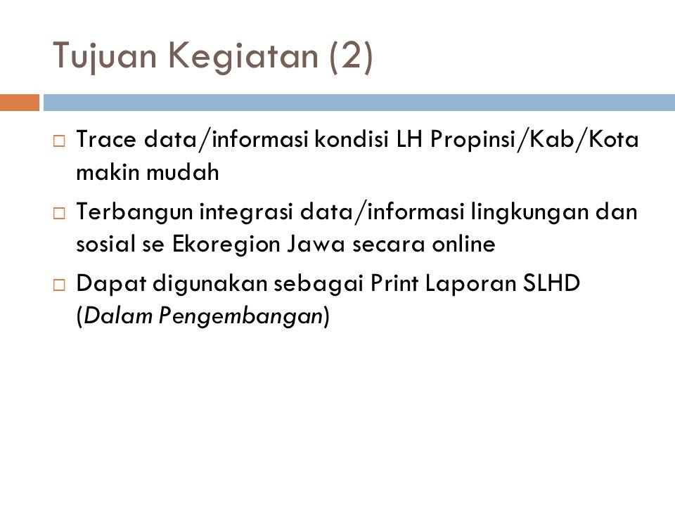 Tujuan Kegiatan (2)  Trace data/informasi kondisi LH Propinsi/Kab/Kota makin mudah  Terbangun integrasi data/informasi lingkungan dan sosial se Ekoregion Jawa secara online  Dapat digunakan sebagai Print Laporan SLHD (Dalam Pengembangan)