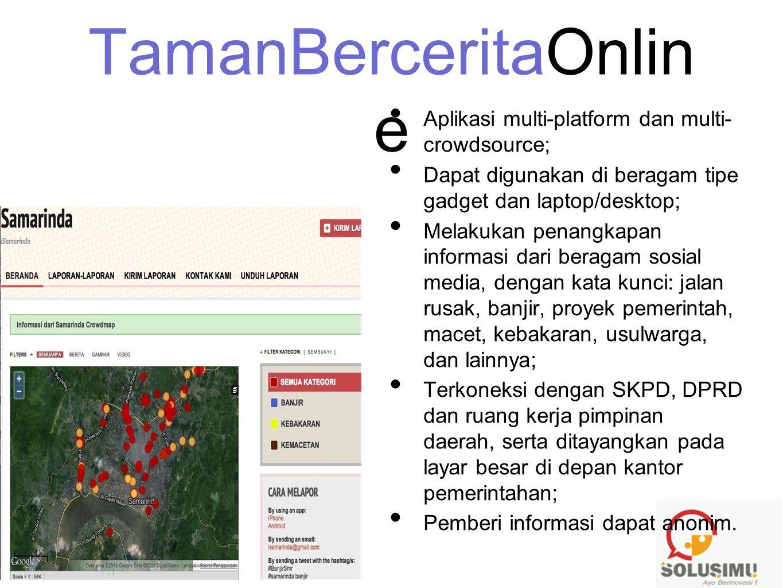TamanBerceritaOnlin e • Aplikasi multi-platform dan multi- crowdsource; • Dapat digunakan di beragam tipe gadget dan laptop/desktop; • Melakukan penan