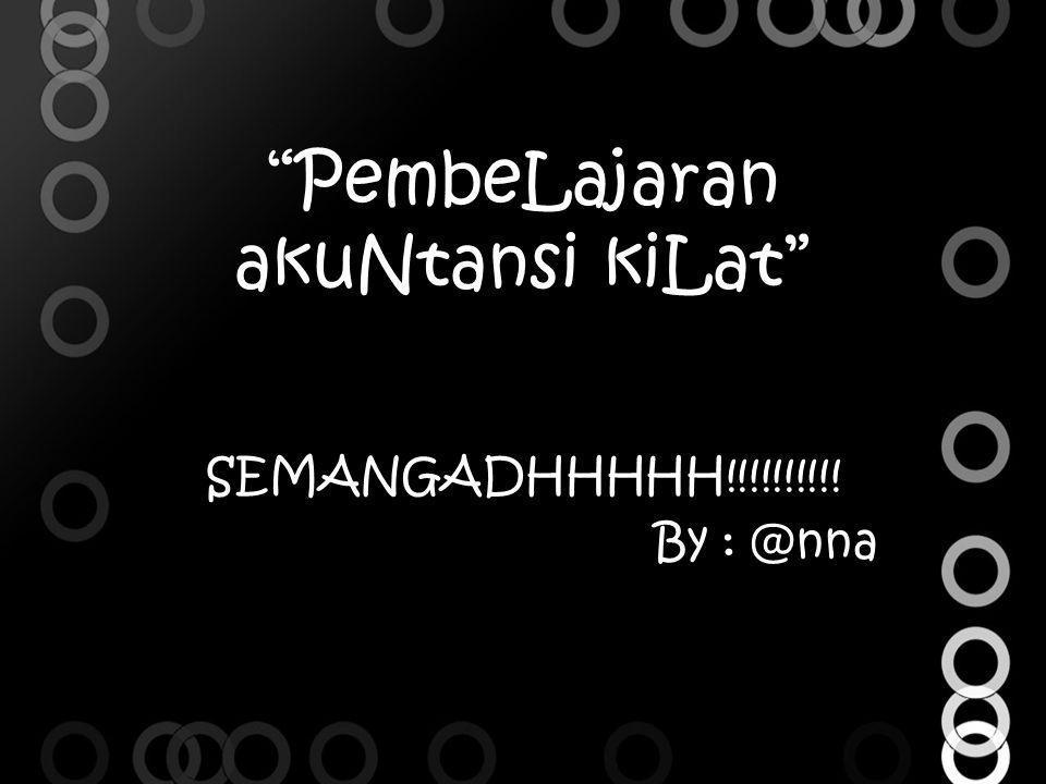"""""""PembeLajaran akuNtansi kiLat"""" SEMANGADHHHHH!!!!!!!!!! By : @nna"""