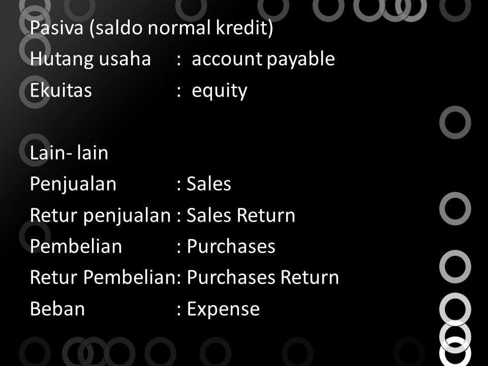 Pasiva (saldo normal kredit) Hutang usaha: account payable Ekuitas: equity Lain- lain Penjualan: Sales Retur penjualan: Sales Return Pembelian: Purcha