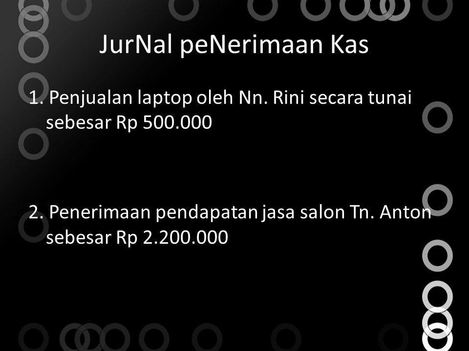 JurNal peNerimaan Kas 1. Penjualan laptop oleh Nn. Rini secara tunai sebesar Rp 500.000 2. Penerimaan pendapatan jasa salon Tn. Anton sebesar Rp 2.200