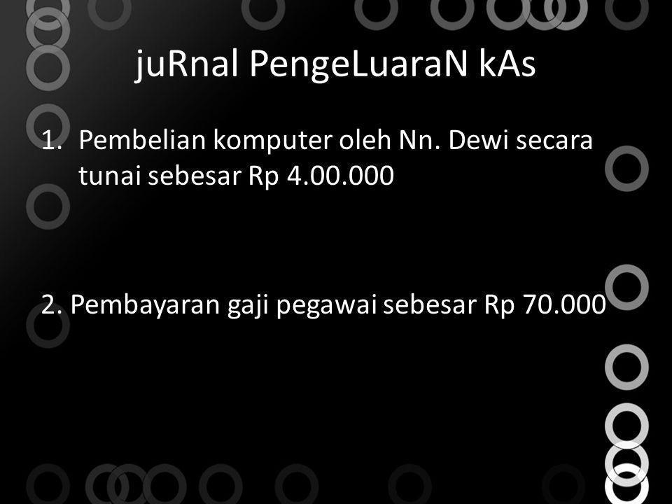 juRnal PengeLuaraN kAs 1.Pembelian komputer oleh Nn. Dewi secara tunai sebesar Rp 4.00.000 2. Pembayaran gaji pegawai sebesar Rp 70.000