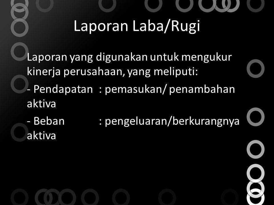 Laporan Laba/Rugi Laporan yang digunakan untuk mengukur kinerja perusahaan, yang meliputi: - Pendapatan: pemasukan/ penambahan aktiva - Beban: pengelu