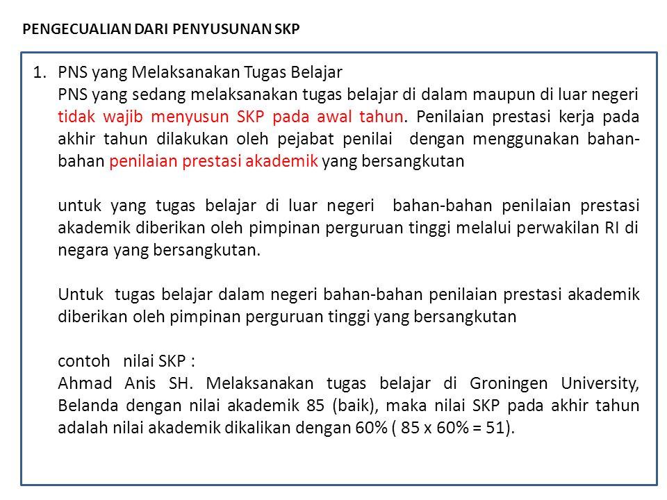 PENGECUALIAN DARI PENYUSUNAN SKP 1.PNS yang Melaksanakan Tugas Belajar PNS yang sedang melaksanakan tugas belajar di dalam maupun di luar negeri tidak