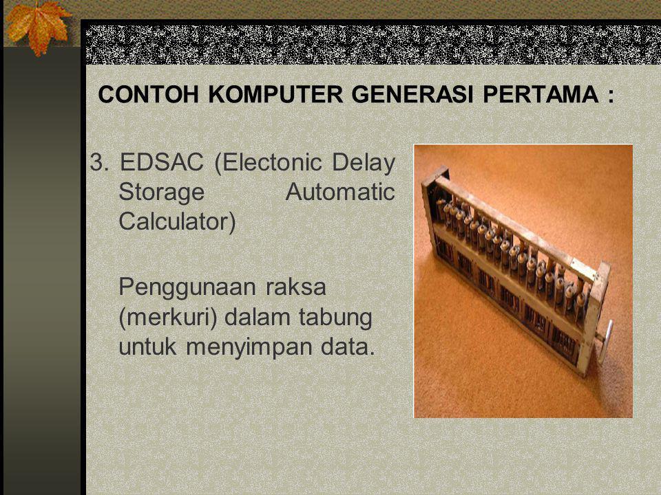 CONTOH KOMPUTER GENERASI PERTAMA : 3. EDSAC (Electonic Delay Storage Automatic Calculator) Penggunaan raksa (merkuri) dalam tabung untuk menyimpan dat