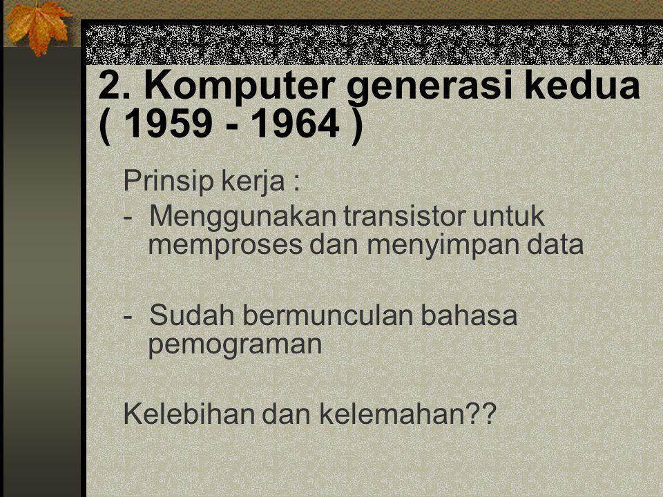 2. Komputer generasi kedua ( 1959 - 1964 ) Prinsip kerja : - Menggunakan transistor untuk memproses dan menyimpan data - Sudah bermunculan bahasa pemo