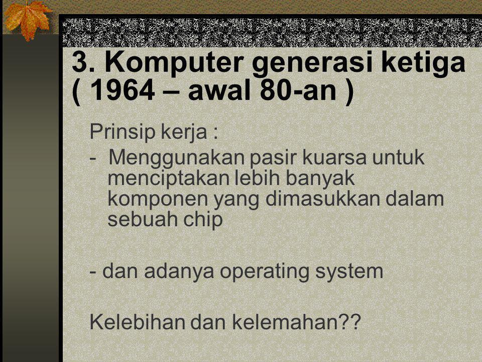 3. Komputer generasi ketiga ( 1964 – awal 80-an ) Prinsip kerja : - Menggunakan pasir kuarsa untuk menciptakan lebih banyak komponen yang dimasukkan d